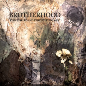 Brotherhood - Two Worlds And In Between 2013-2017