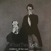 What Two Left - Children Of The Sun Shall Wither + What Two Left EP