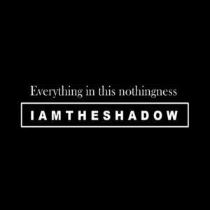 IAMTHESHADOW - Everything in this nothingness