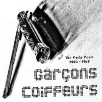 Garçons Coiffeurs - The Early Years 2005-2010