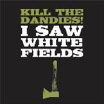 Kill The Dandies ! - I Saw White Fields