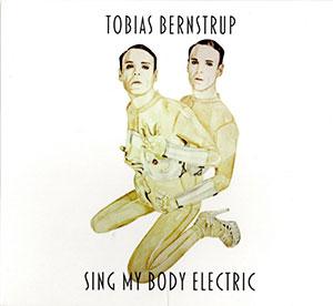 Tobias Bernstrup - Sing My Body Electric