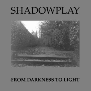 Shadowplay - From Darkness To Light